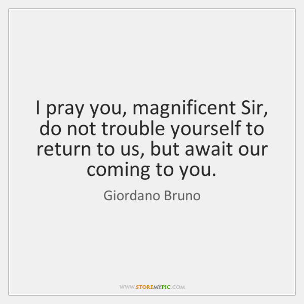 I pray you, magnificent Sir, do not trouble yourself to return to ...