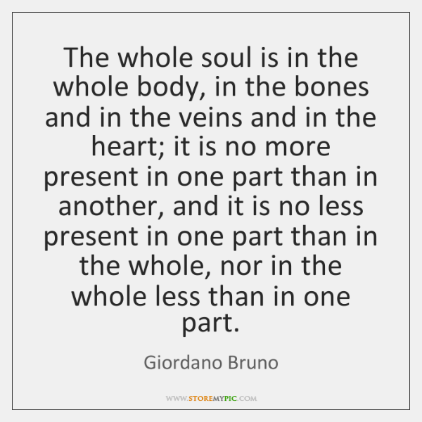 The whole soul is in the whole body, in the bones and ...