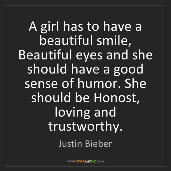 Justin Bieber: A girl has to have a beautiful smile, Beautiful eyes...