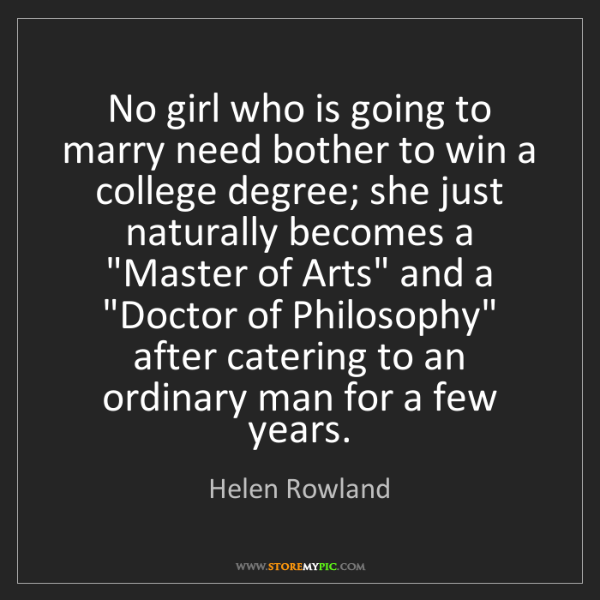 Helen Rowland: No girl who is going to marry need bother to win a college...
