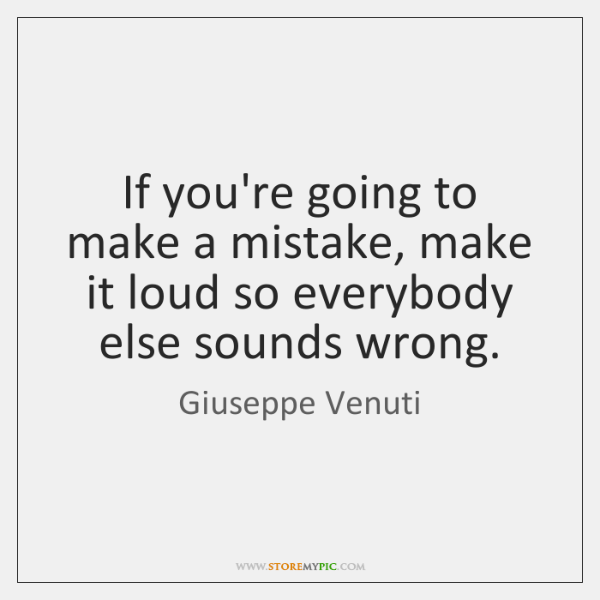 If you're going to make a mistake, make it loud so everybody ...