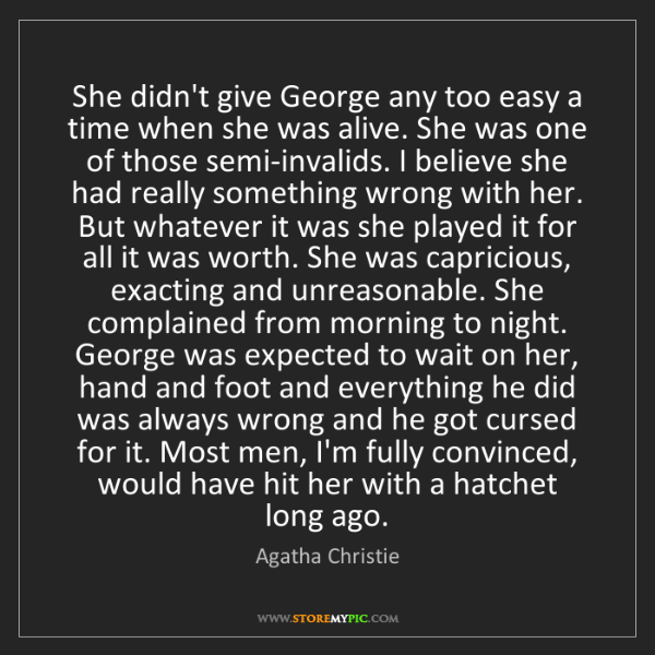 Agatha Christie: She didn't give George any too easy a time when she was...