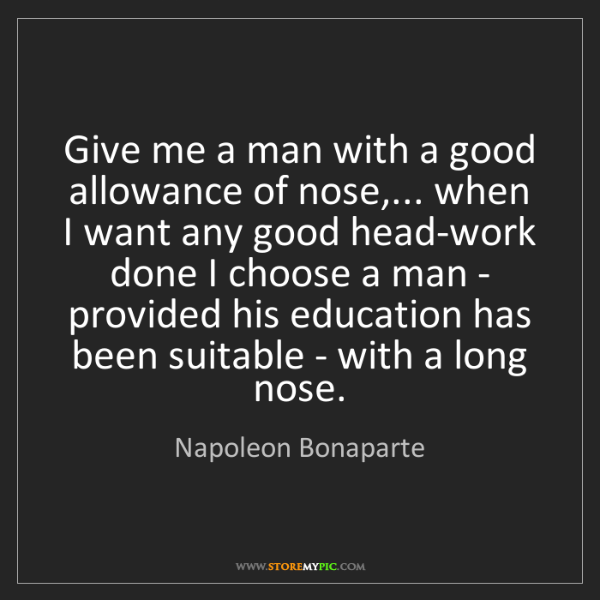 Napoleon Bonaparte: Give me a man with a good allowance of nose,... when...