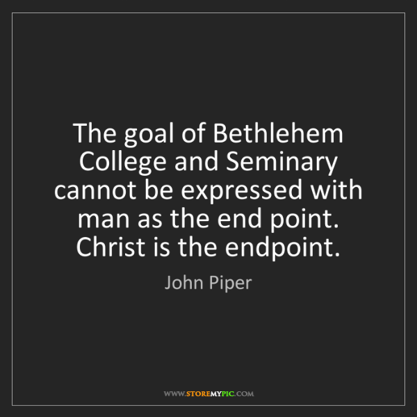 John Piper: The goal of Bethlehem College and Seminary cannot be...