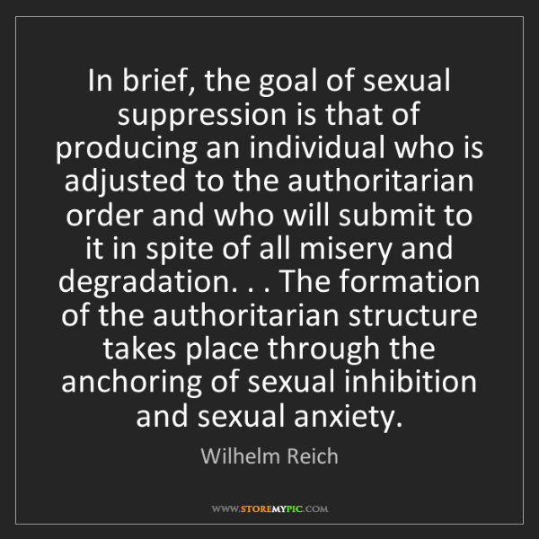 Wilhelm Reich: In brief, the goal of sexual suppression is that of producing...