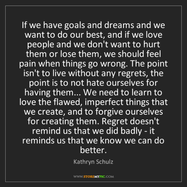 Kathryn Schulz: If we have goals and dreams and we want to do our best,...