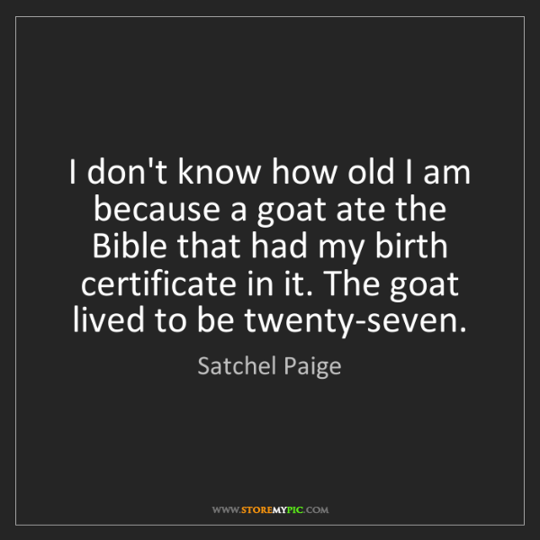 Satchel Paige: I don't know how old I am because a goat ate the Bible...