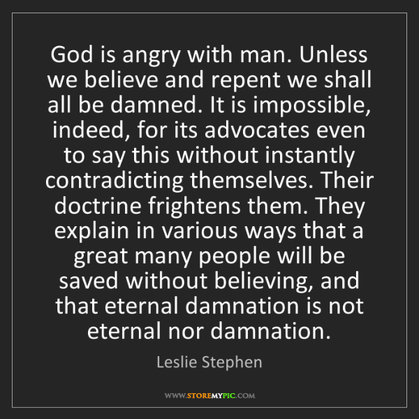 Leslie Stephen: God is angry with man. Unless we believe and repent we...
