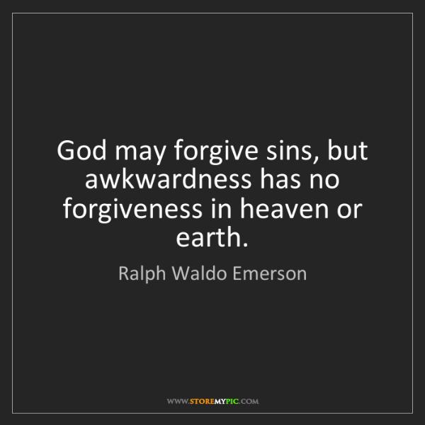 Ralph Waldo Emerson: God may forgive sins, but awkwardness has no forgiveness...