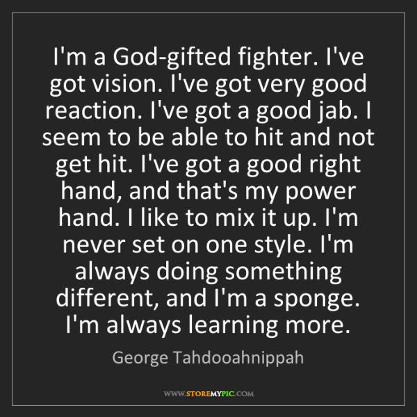 George Tahdooahnippah: I'm a God-gifted fighter. I've got vision. I've got very...