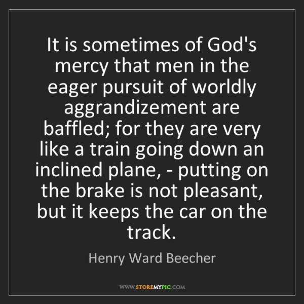 Henry Ward Beecher: It is sometimes of God's mercy that men in the eager...