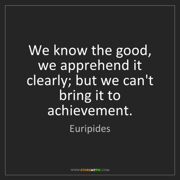 Euripides: We know the good, we apprehend it clearly; but we can't...