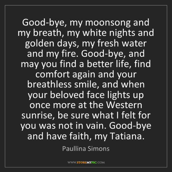 Paullina Simons: Good-bye, my moonsong and my breath, my white nights...