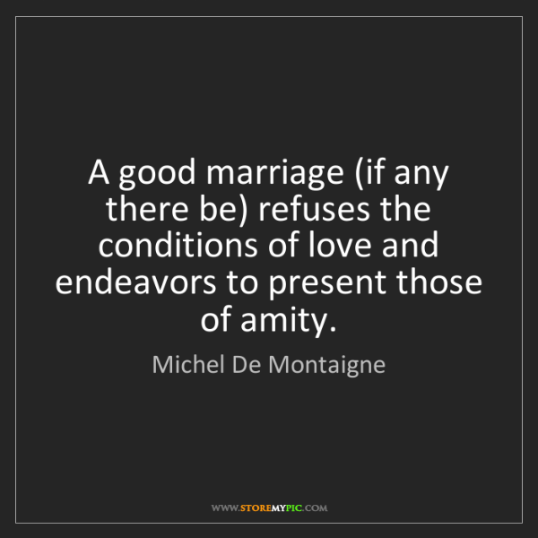 Michel De Montaigne: A good marriage (if any there be) refuses the conditions...