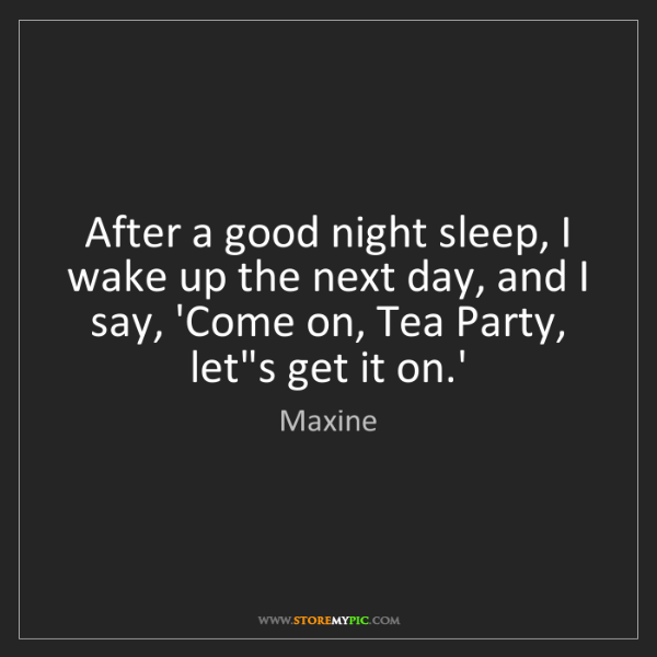 Maxine: After a good night sleep, I wake up the next day, and...
