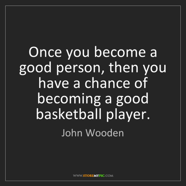 John Wooden: Once you become a good person, then you have a chance...