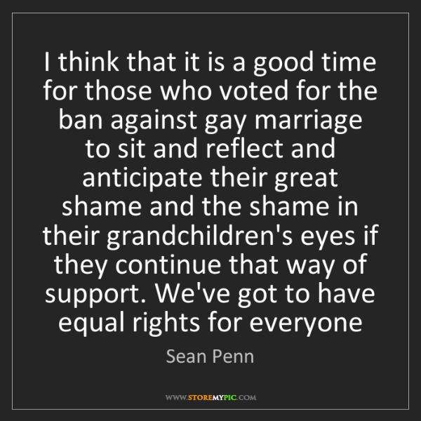 Sean Penn: I think that it is a good time for those who voted for...