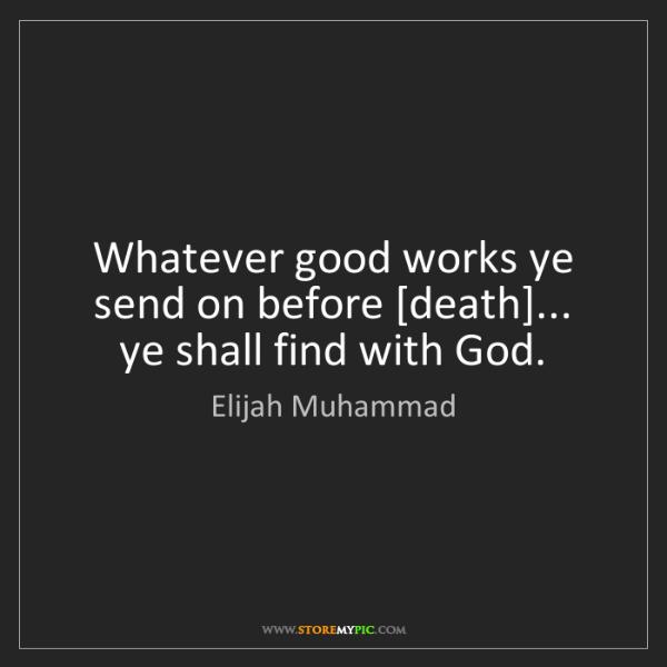 Elijah Muhammad: Whatever good works ye send on before [death]... ye shall...