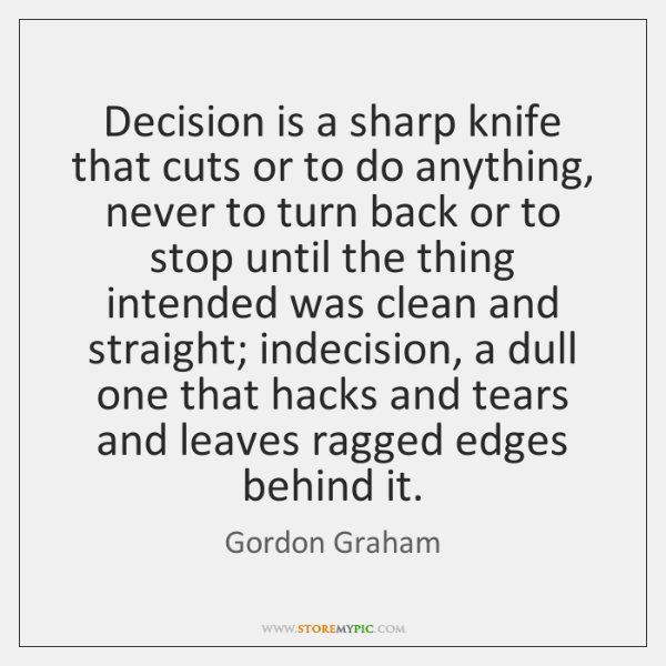 Decision is a sharp knife that cuts or to do anything, never ...