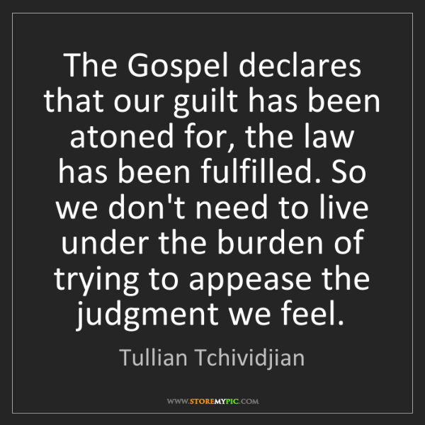 Tullian Tchividjian: The Gospel declares that our guilt has been atoned for,...