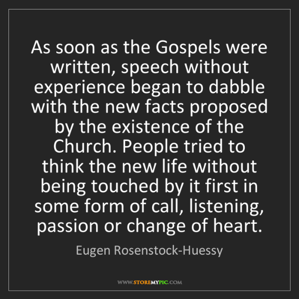 Eugen Rosenstock-Huessy: As soon as the Gospels were written, speech without experience...