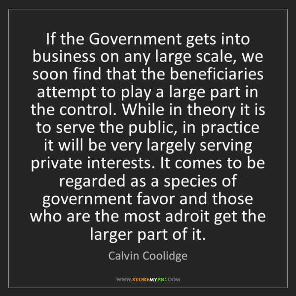 Calvin Coolidge: If the Government gets into business on any large scale,...