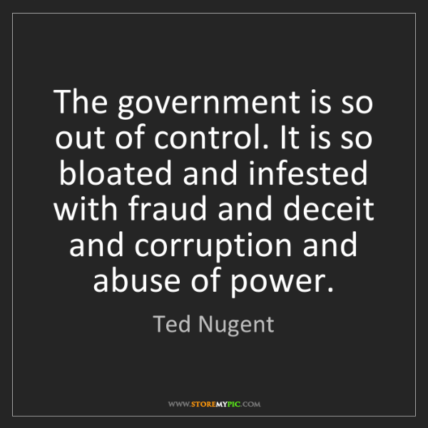 Ted Nugent: The government is so out of control. It is so bloated...