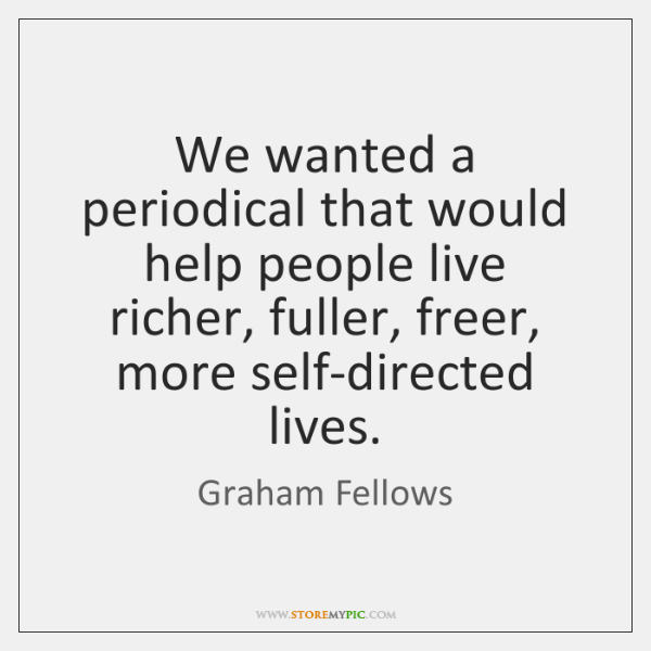 We wanted a periodical that would help people live richer, fuller, freer, ...