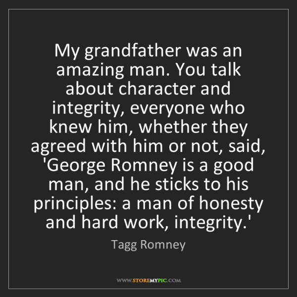 Tagg Romney: My grandfather was an amazing man. You talk about character...