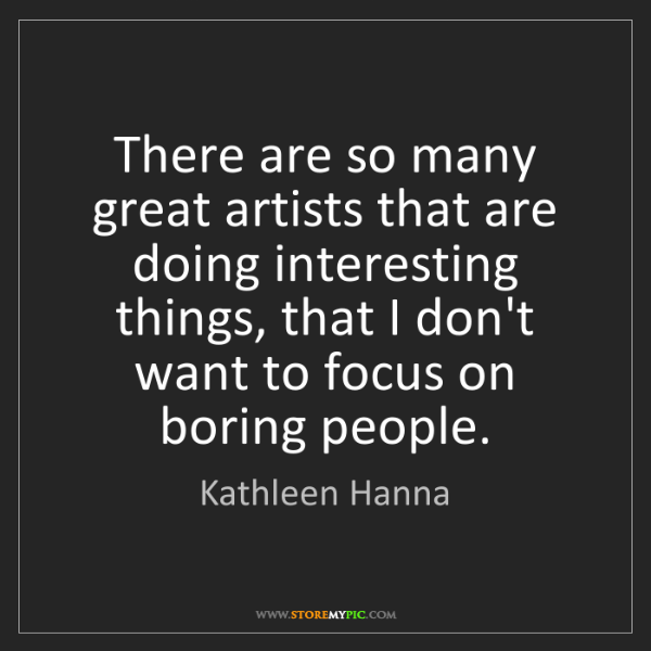 Kathleen Hanna: There are so many great artists that are doing interesting...