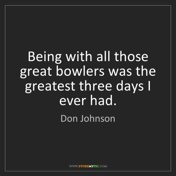 Don Johnson: Being with all those great bowlers was the greatest three...