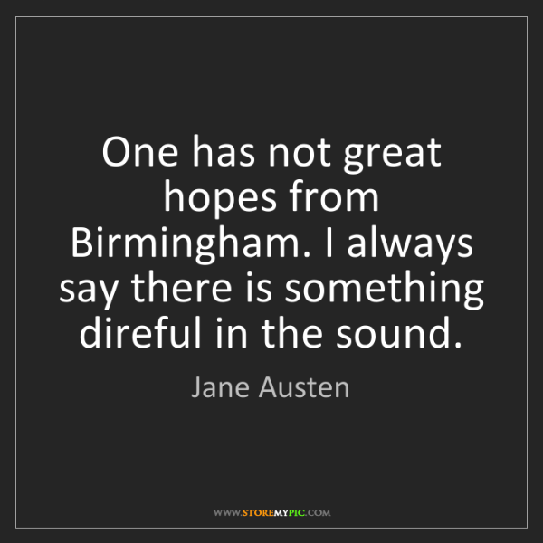 Jane Austen: One has not great hopes from Birmingham. I always say...