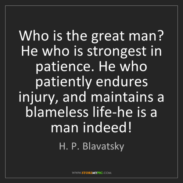 H. P. Blavatsky: Who is the great man? He who is strongest in patience....