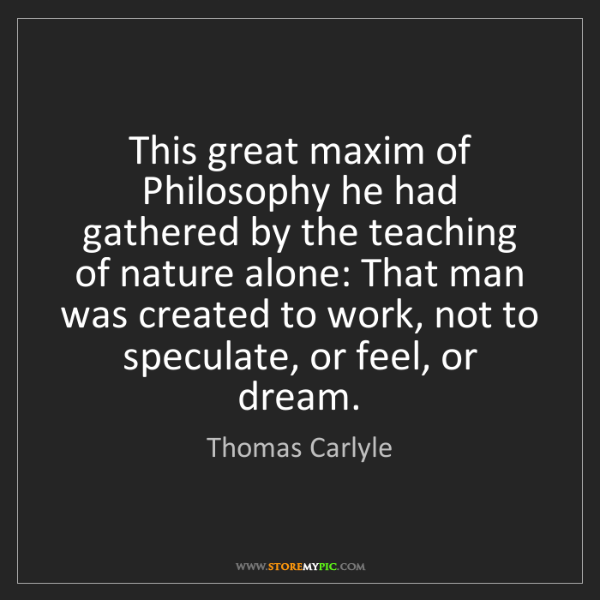 Thomas Carlyle: This great maxim of Philosophy he had gathered by the...