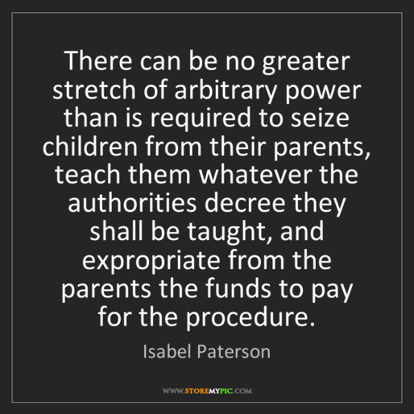 Isabel Paterson: There can be no greater stretch of arbitrary power than...
