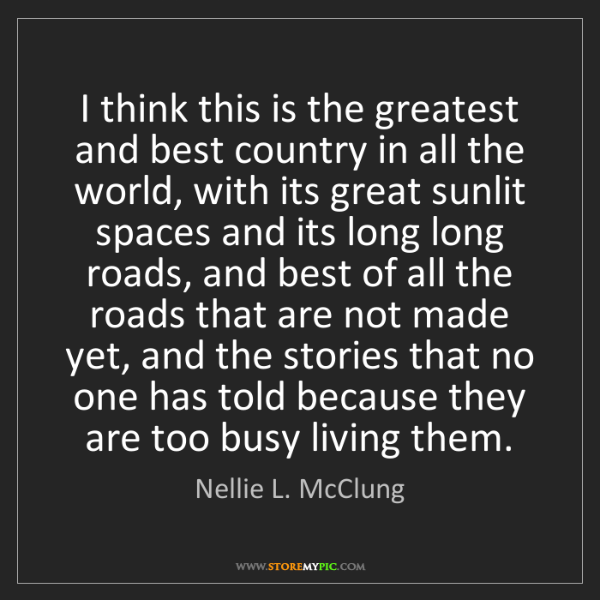 Nellie L. McClung: I think this is the greatest and best country in all...