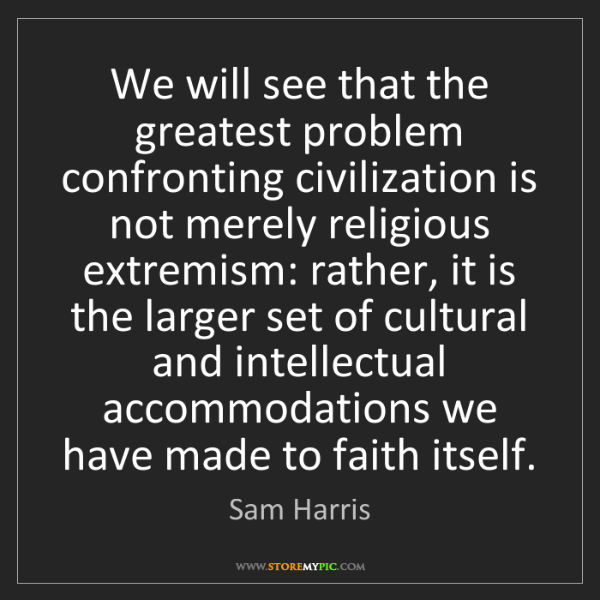 Sam Harris: We will see that the greatest problem confronting civilization...