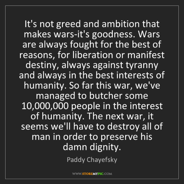 Paddy Chayefsky: It's not greed and ambition that makes wars-it's goodness....
