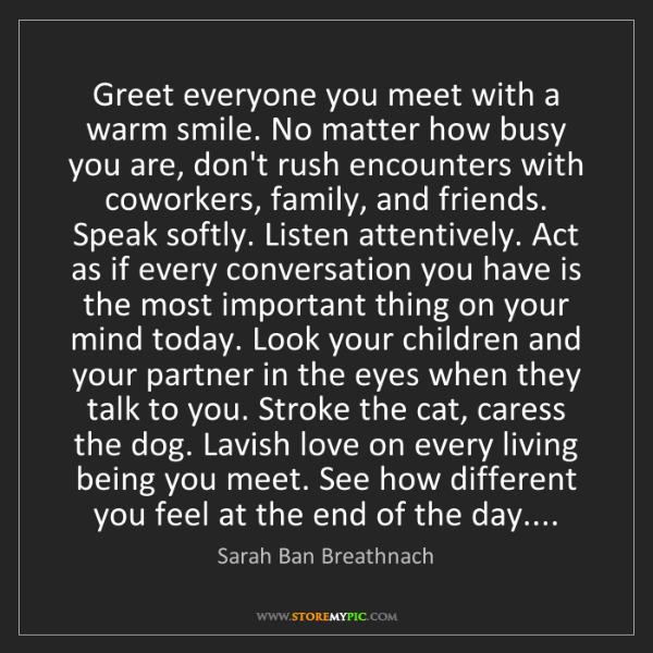 Sarah Ban Breathnach: Greet everyone you meet with a warm smile. No matter...