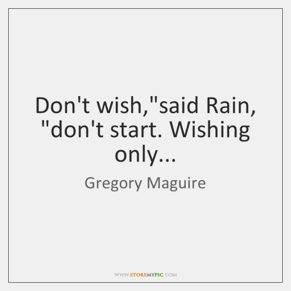 "Don't wish,""said Rain, ""don't start. Wishing only..."