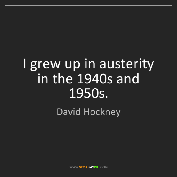 David Hockney: I grew up in austerity in the 1940s and 1950s.