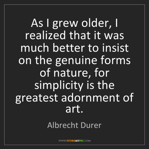 Albrecht Durer: As I grew older, I realized that it was much better to...