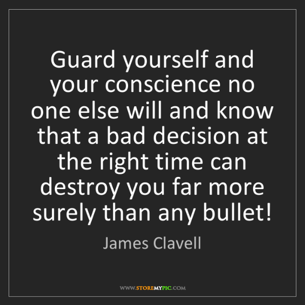 James Clavell: Guard yourself and your conscience no one else will and...