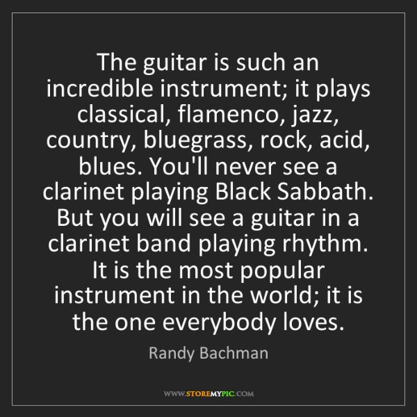 Randy Bachman: The guitar is such an incredible instrument; it plays...