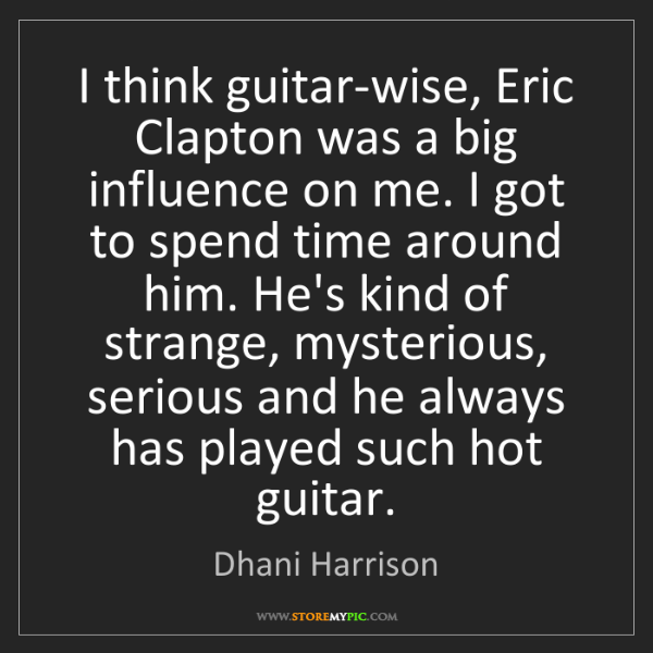 Dhani Harrison: I think guitar-wise, Eric Clapton was a big influence...