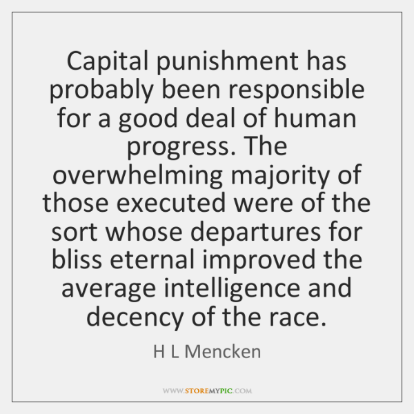 Capital punishment has probably been responsible for a good deal of human ...