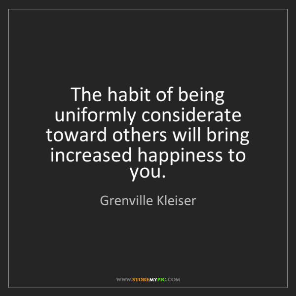 Grenville Kleiser: The habit of being uniformly considerate toward others...