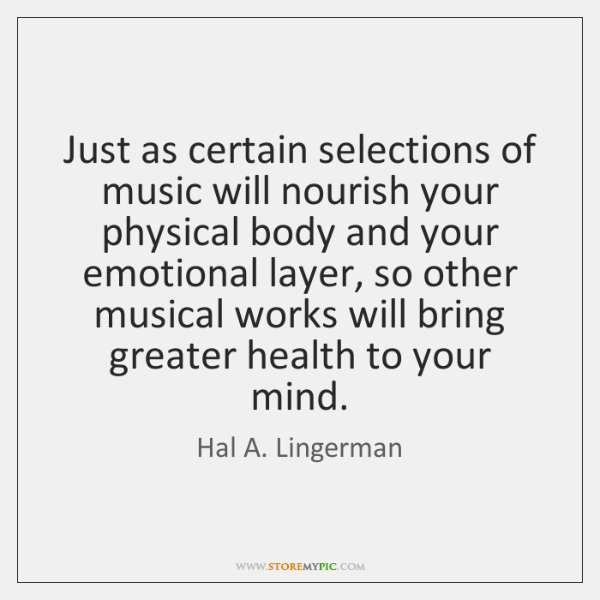 Just as certain selections of music will nourish your physical body and ...