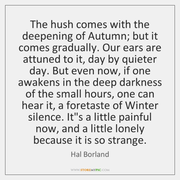 The hush comes with the deepening of Autumn; but it comes gradually. ...