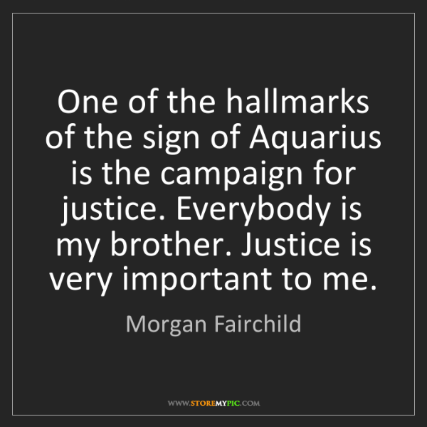 Morgan Fairchild: One of the hallmarks of the sign of Aquarius is the campaign...